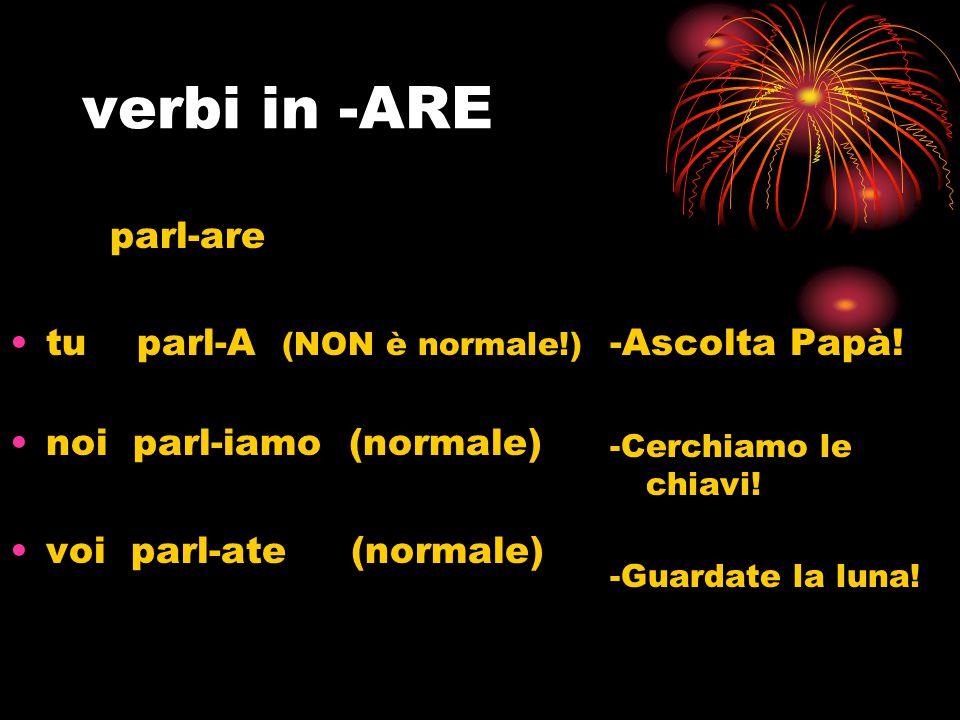 verbi in -ARE parl-are tu parl-A (NON è normale!)