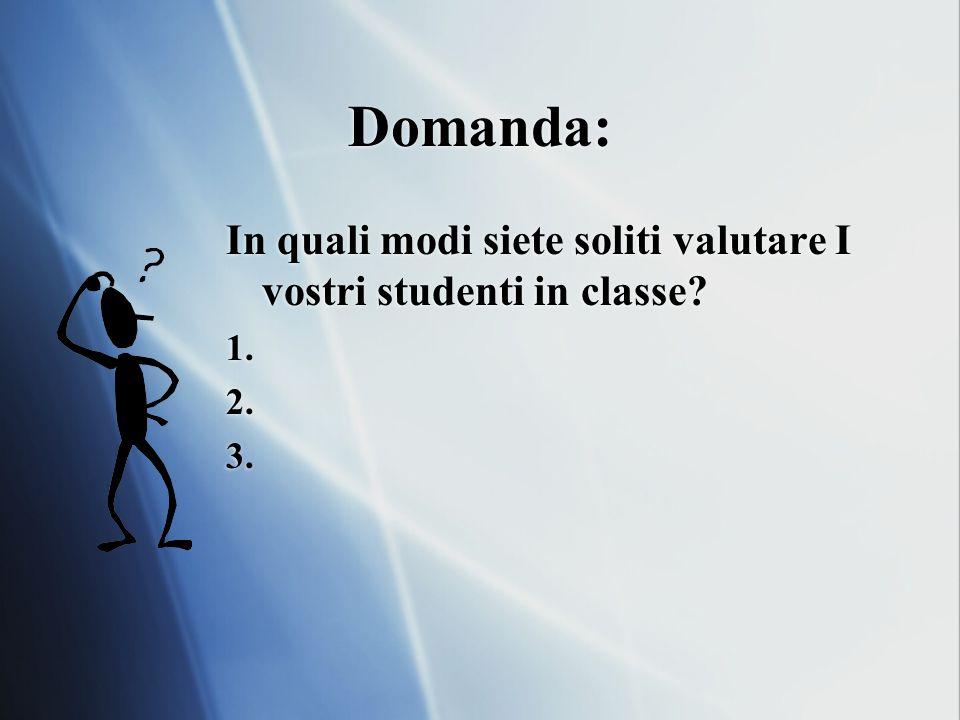 Domanda: In quali modi siete soliti valutare I vostri studenti in classe 1. 2. 3.