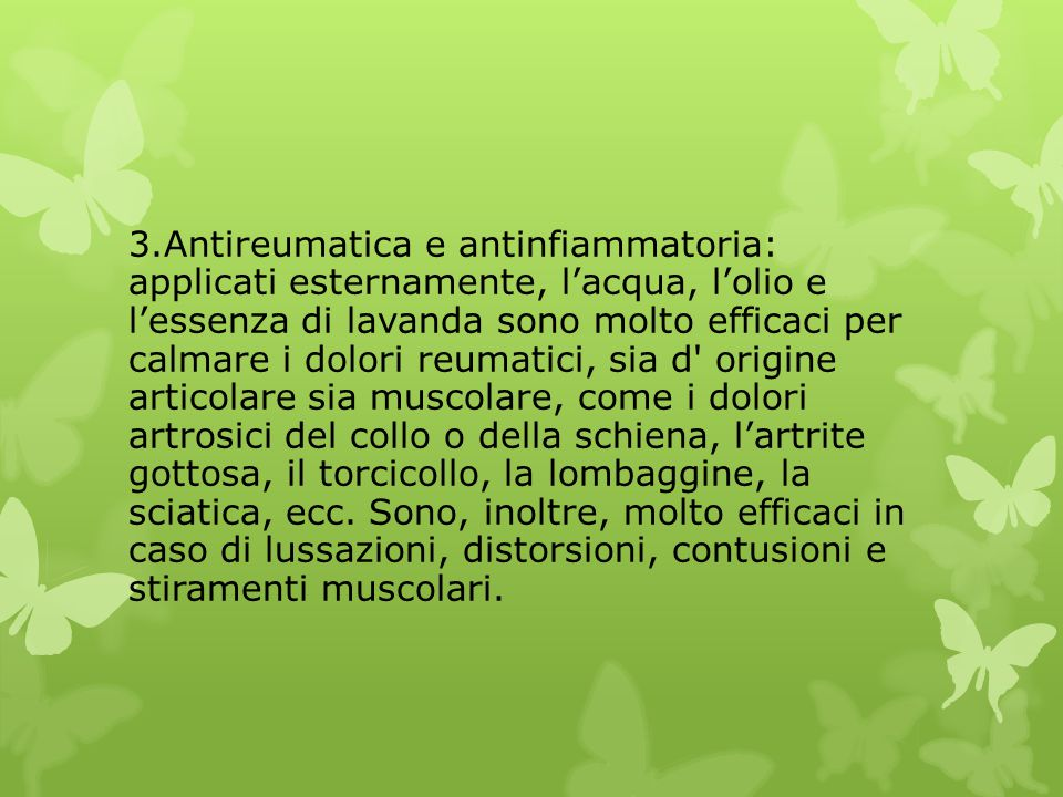 3.Antireumatica e antinfiammatoria: applicati esternamente, l'acqua, l'olio e l'essenza di lavanda sono molto efficaci per calmare i dolori reumatici, sia d origine articolare sia muscolare, come i dolori artrosici del collo o della schiena, l'artrite gottosa, il torcicollo, la lombaggine, la sciatica, ecc.
