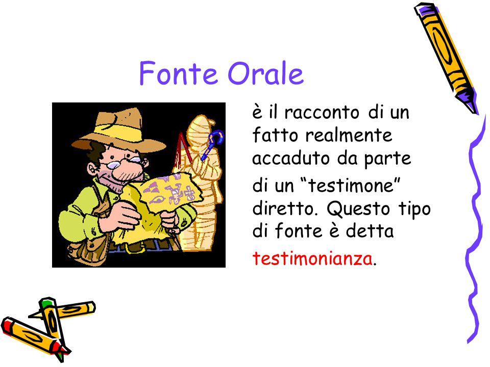 Fonte Orale è il racconto di un fatto realmente accaduto da parte di un testimone diretto. Questo tipo di fonte è detta testimonianza.
