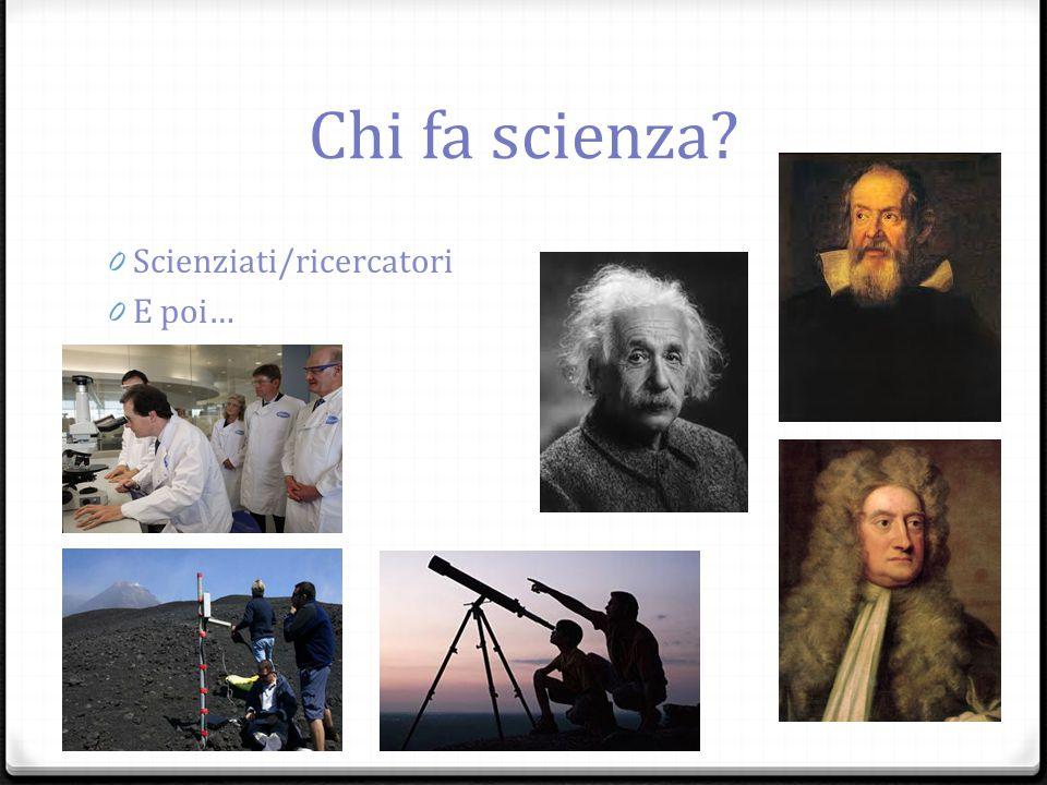 Chi fa scienza Scienziati/ricercatori E poi…