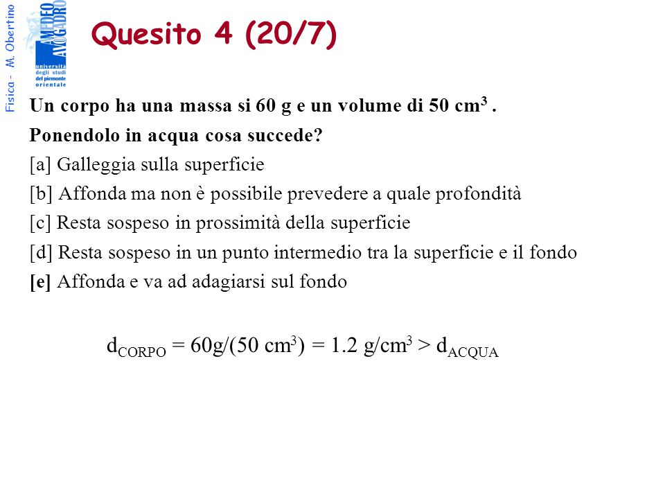 Quesito 4 (20/7) dCORPO = 60g/(50 cm3) = 1.2 g/cm3 > dACQUA