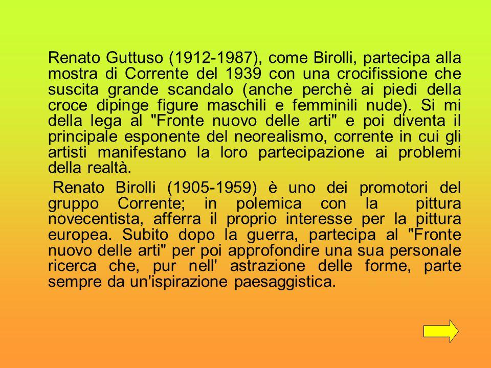 Renato Guttuso (1912-1987), come Birolli, partecipa alla mostra di Corrente del 1939 con una crocifissione che suscita grande scandalo (anche perchè ai piedi della croce dipinge figure maschili e femminili nude). Si mi della lega al Fronte nuovo delle arti e poi diventa il principale esponente del neorealismo, corrente in cui gli artisti manifestano la loro partecipazione ai problemi della realtà.