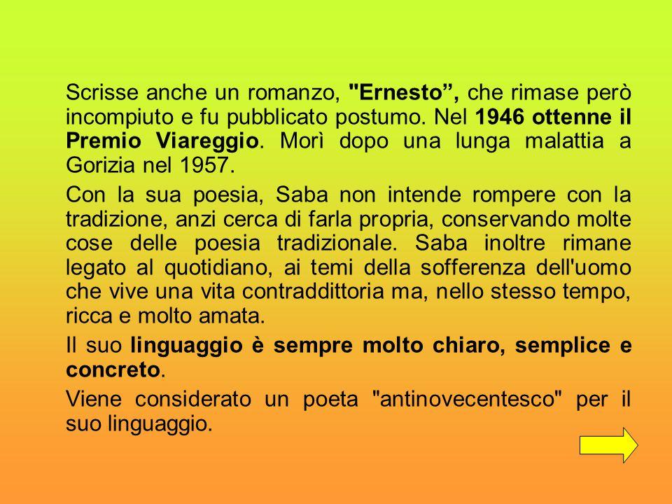 Scrisse anche un romanzo, Ernesto , che rimase però incompiuto e fu pubblicato postumo. Nel 1946 ottenne il Premio Viareggio. Morì dopo una lunga malattia a Gorizia nel 1957.