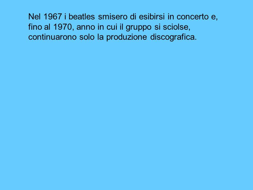 Nel 1967 i beatles smisero di esibirsi in concerto e, fino al 1970, anno in cui il gruppo si sciolse, continuarono solo la produzione discografica.