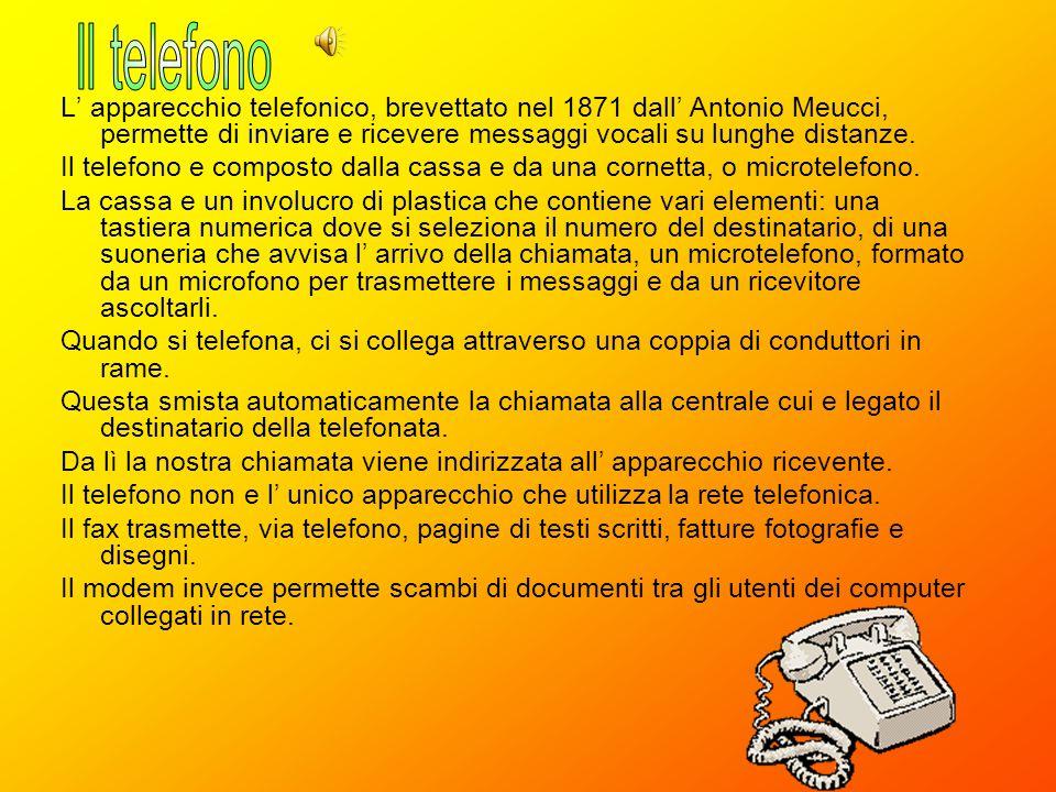 Il telefono L' apparecchio telefonico, brevettato nel 1871 dall' Antonio Meucci, permette di inviare e ricevere messaggi vocali su lunghe distanze.