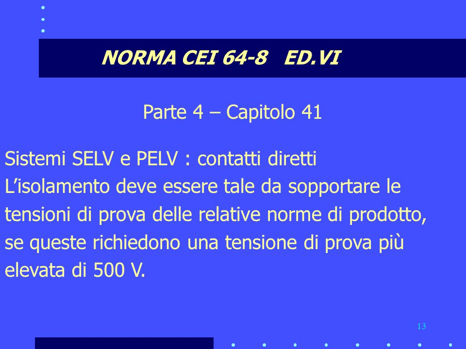 NORMA CEI 64-8 ED.VI Parte 4 – Capitolo 41. Sistemi SELV e PELV : contatti diretti. L'isolamento deve essere tale da sopportare le.