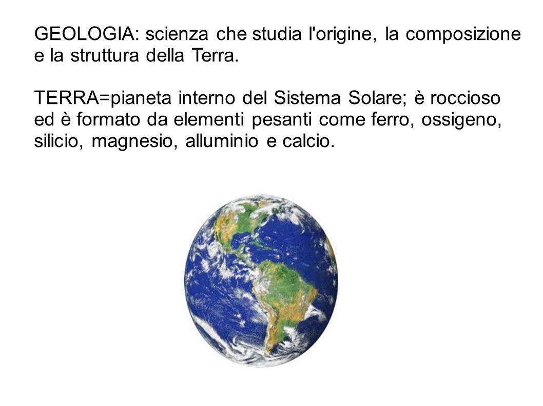 GEOLOGIA: scienza che studia l origine, la composizione