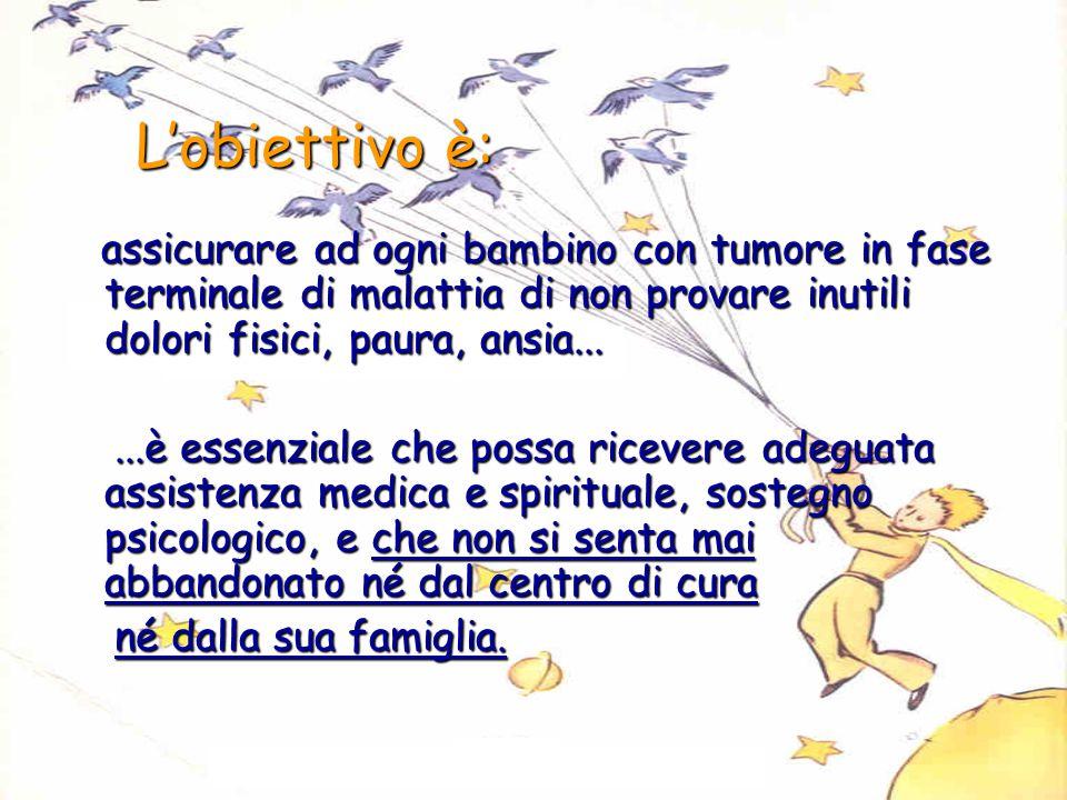 L'obiettivo è: assicurare ad ogni bambino con tumore in fase terminale di malattia di non provare inutili dolori fisici, paura, ansia...