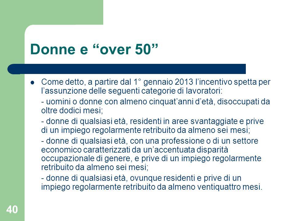 Donne e over 50 Come detto, a partire dal 1° gennaio 2013 l'incentivo spetta per l'assunzione delle seguenti categorie di lavoratori: