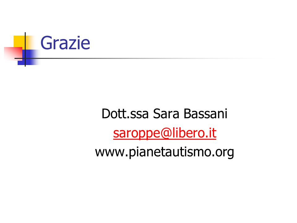 Grazie Dott.ssa Sara Bassani saroppe@libero.it www.pianetautismo.org