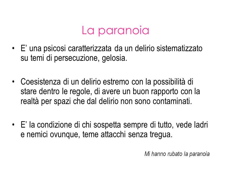 La paranoia E' una psicosi caratterizzata da un delirio sistematizzato su temi di persecuzione, gelosia.