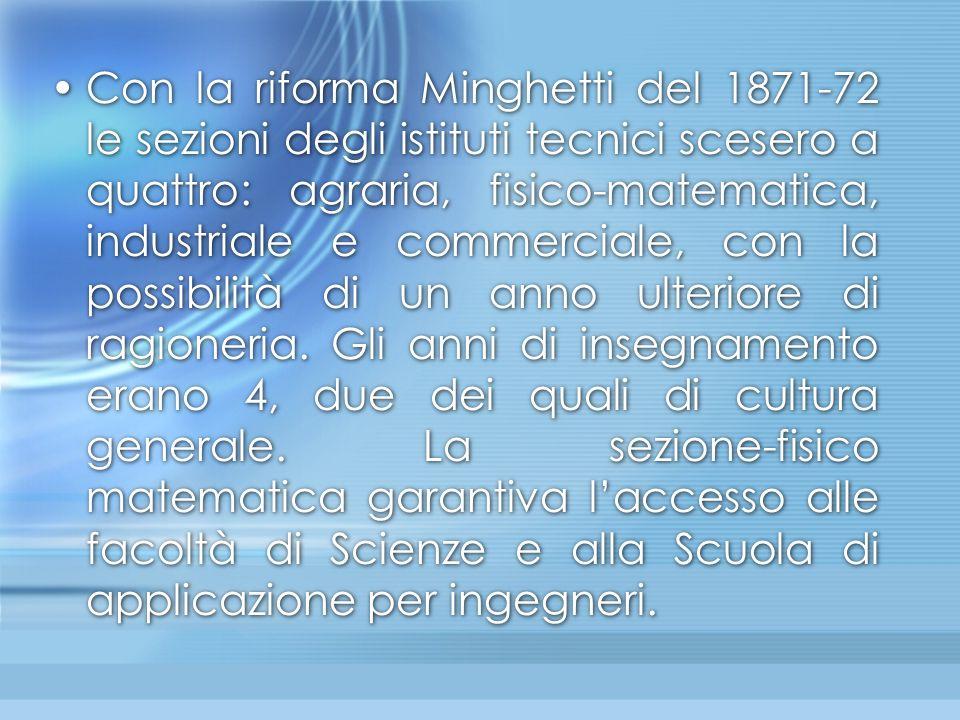Con la riforma Minghetti del 1871-72 le sezioni degli istituti tecnici scesero a quattro: agraria, fisico-matematica, industriale e commerciale, con la possibilità di un anno ulteriore di ragioneria.