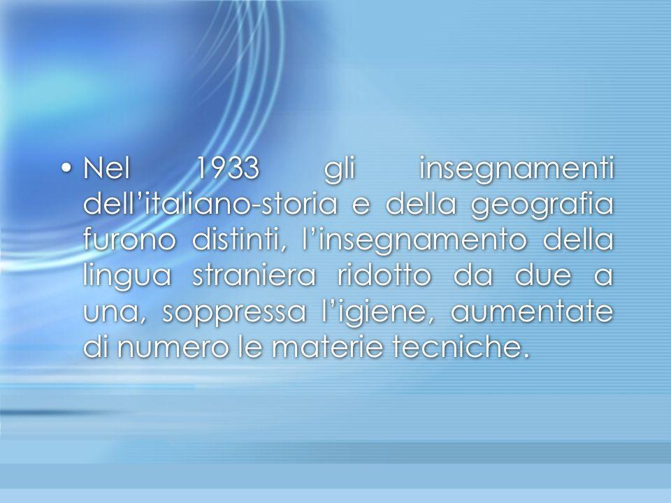 Nel 1933 gli insegnamenti dell'italiano-storia e della geografia furono distinti, l'insegnamento della lingua straniera ridotto da due a una, soppressa l'igiene, aumentate di numero le materie tecniche.