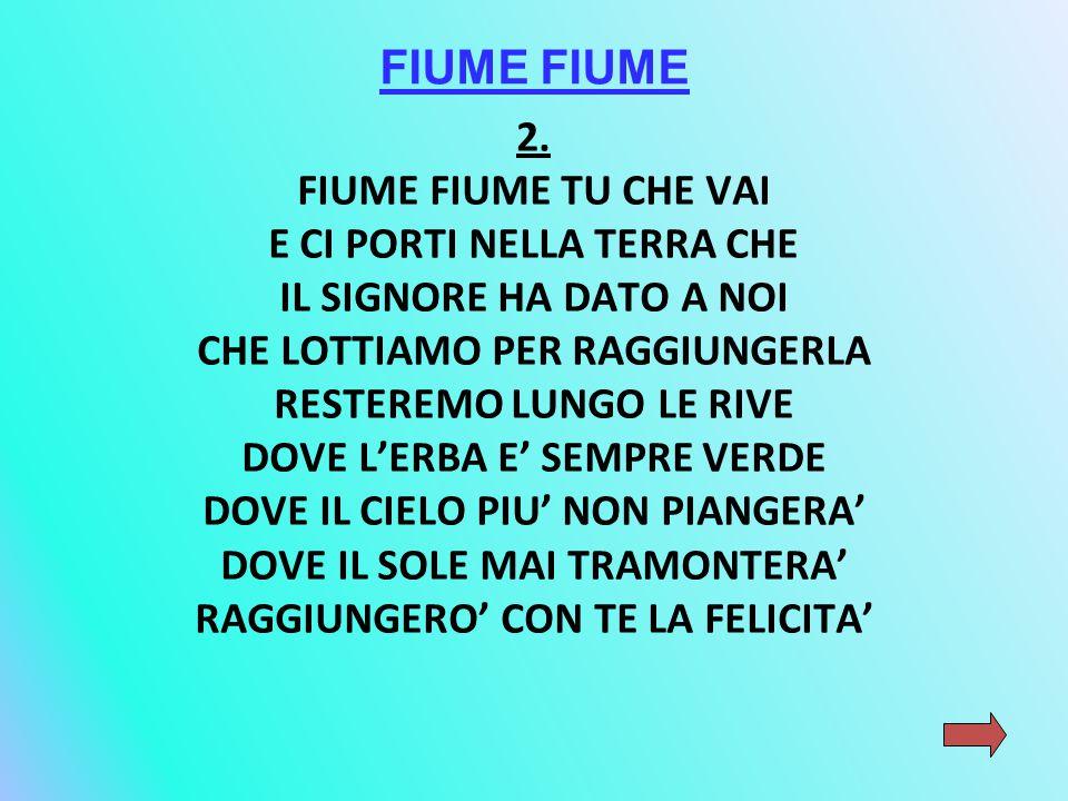 FIUME FIUME 2. FIUME FIUME TU CHE VAI E CI PORTI NELLA TERRA CHE