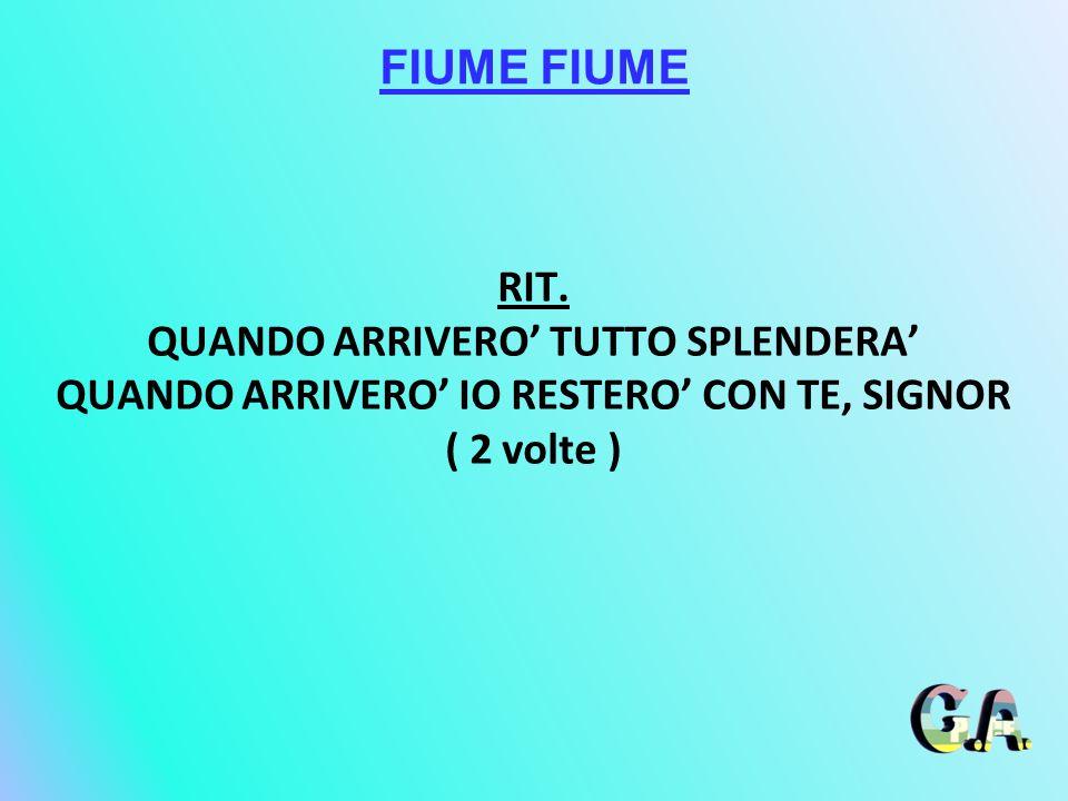 FIUME FIUME RIT. QUANDO ARRIVERO' TUTTO SPLENDERA'