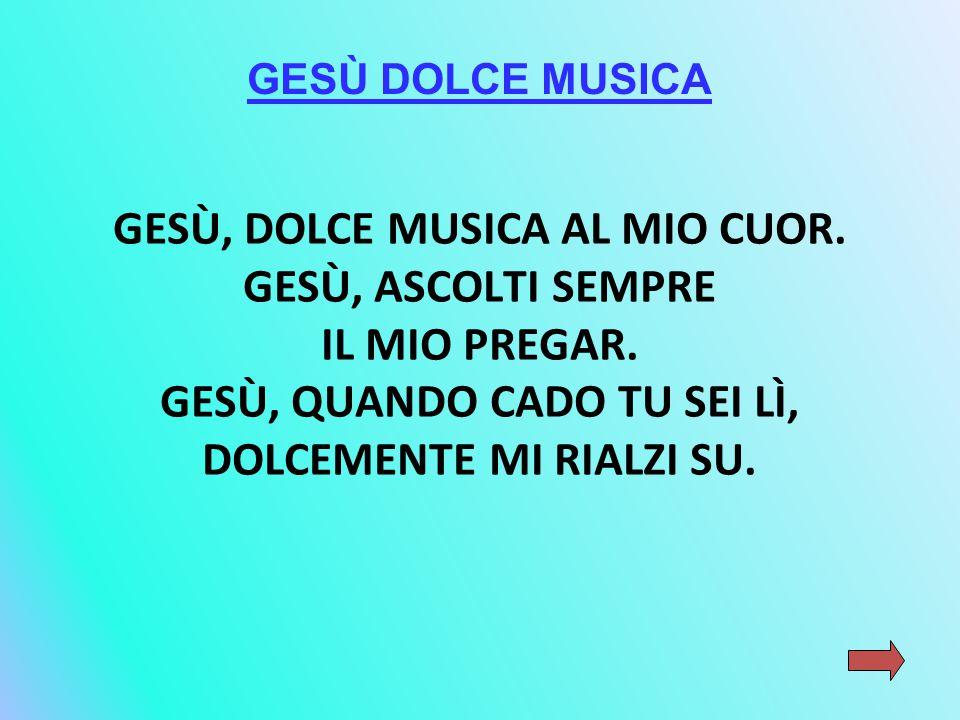GESÙ, DOLCE MUSICA AL MIO CUOR. GESÙ, ASCOLTI SEMPRE IL MIO PREGAR.
