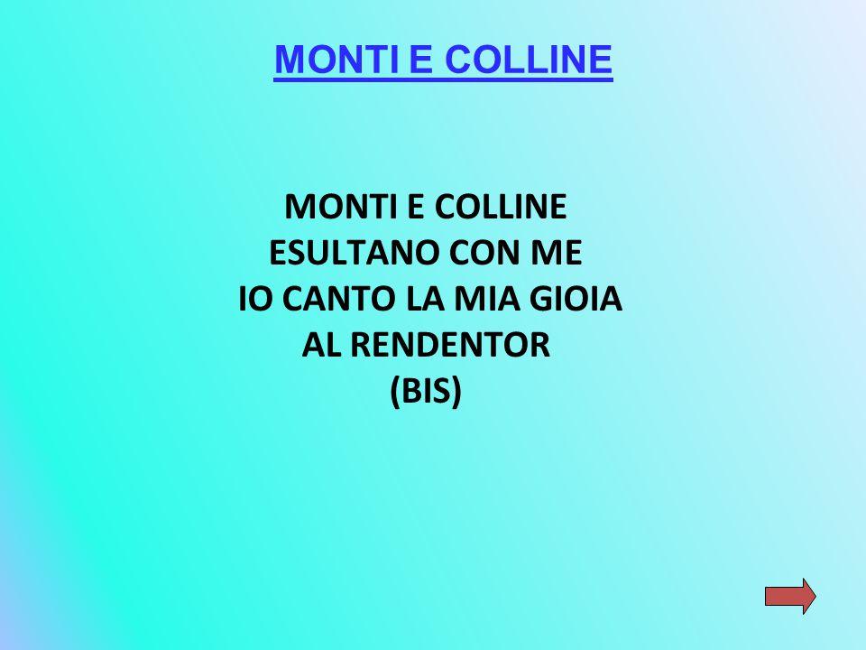 MONTI E COLLINE MONTI E COLLINE ESULTANO CON ME IO CANTO LA MIA GIOIA AL RENDENTOR (BIS)
