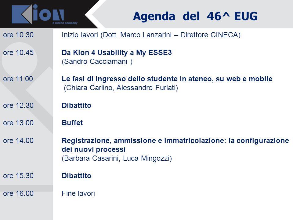 Agenda del 46^ EUG ore 10.30 Inizio lavori (Dott. Marco Lanzarini – Direttore CINECA) ore 10.45 Da Kion 4 Usability a My ESSE3.