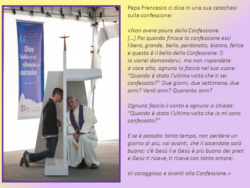 Papa Francesco ci dice in una sua catechesi sulla confessione: «Non avere paura della Confessione.
