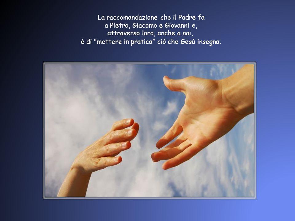 La raccomandazione che il Padre fa a Pietro, Giacomo e Giovanni e,