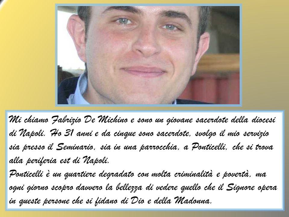 Mi chiamo Fabrizio De Michino e sono un giovane sacerdote della diocesi di Napoli. Ho 31 anni e da cinque sono sacerdote, svolgo il mio servizio sia presso il Seminario, sia in una parrocchia, a Ponticelli, che si trova alla periferia est di Napoli.