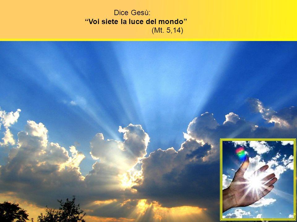 Dice Gesù: Voi siete la luce del mondo (Mt. 5,14)