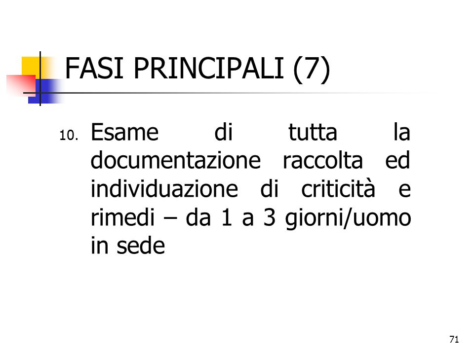 FASI PRINCIPALI (7) Esame di tutta la documentazione raccolta ed individuazione di criticità e rimedi – da 1 a 3 giorni/uomo in sede.