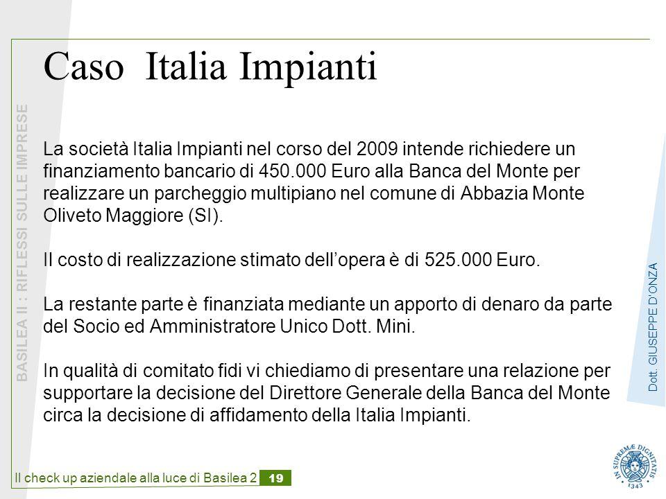 Caso Italia Impianti La società Italia Impianti nel corso del 2009 intende richiedere un finanziamento bancario di 450.000 Euro alla Banca del Monte per realizzare un parcheggio multipiano nel comune di Abbazia Monte Oliveto Maggiore (SI).