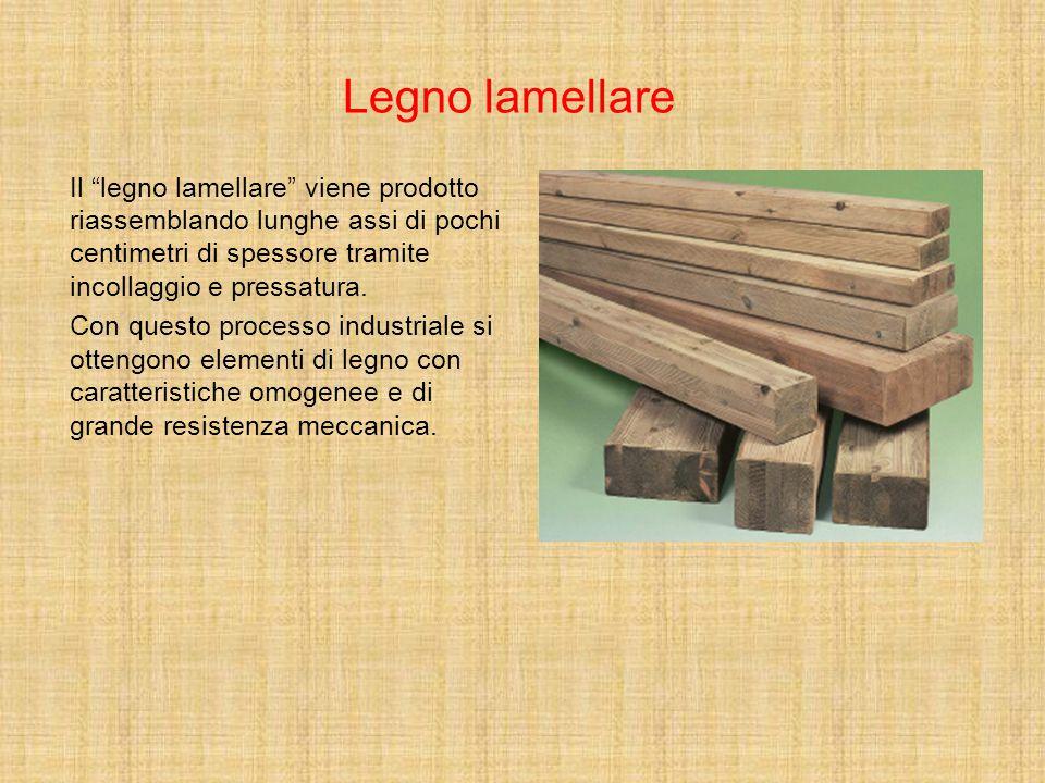 Legno lamellare Il legno lamellare viene prodotto riassemblando lunghe assi di pochi centimetri di spessore tramite incollaggio e pressatura.