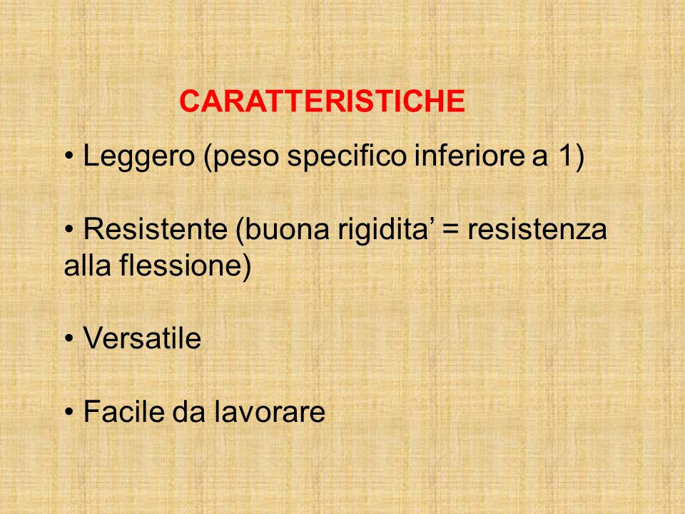 CARATTERISTICHE Leggero (peso specifico inferiore a 1) Resistente (buona rigidita' = resistenza alla flessione)