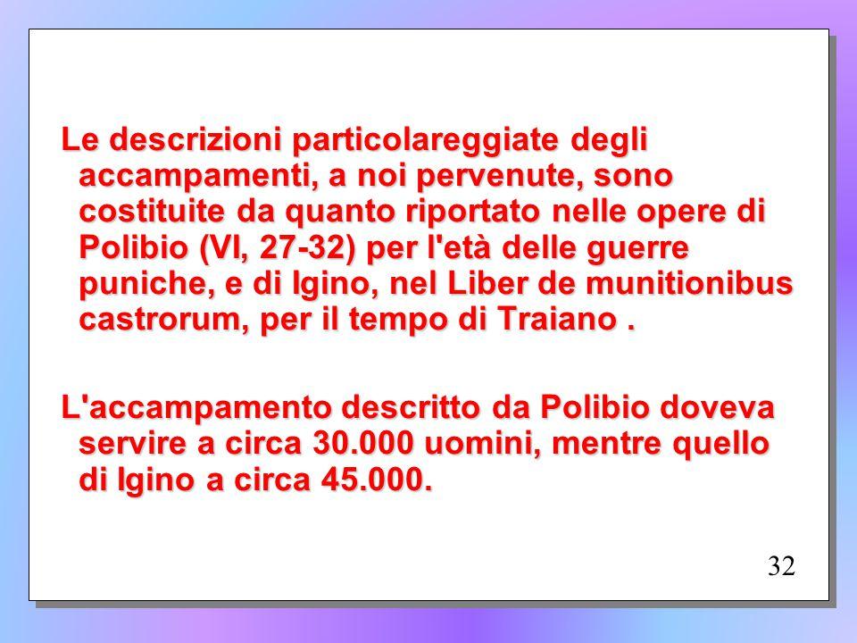 Le descrizioni particolareggiate degli accampamenti, a noi pervenute, sono costituite da quanto riportato nelle opere di Polibio (VI, 27-32) per l età delle guerre puniche, e di Igino, nel Liber de munitionibus castrorum, per il tempo di Traiano . L accampamento descritto da Polibio doveva servire a circa 30.000 uomini, mentre quello di Igino a circa 45.000.