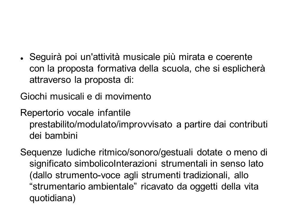 Seguirà poi un attività musicale più mirata e coerente con la proposta formativa della scuola, che si esplicherà attraverso la proposta di: