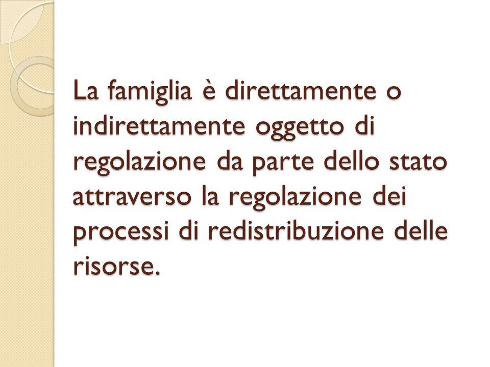 La famiglia è direttamente o indirettamente oggetto di regolazione da parte dello stato attraverso la regolazione dei processi di redistribuzione delle risorse.