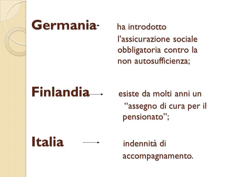 Germania ha introdotto l'assicurazione sociale obbligatoria contro la non autosufficienza; Finlandia esiste da molti anni un assegno di cura per il pensionato ; Italia indennità di accompagnamento.