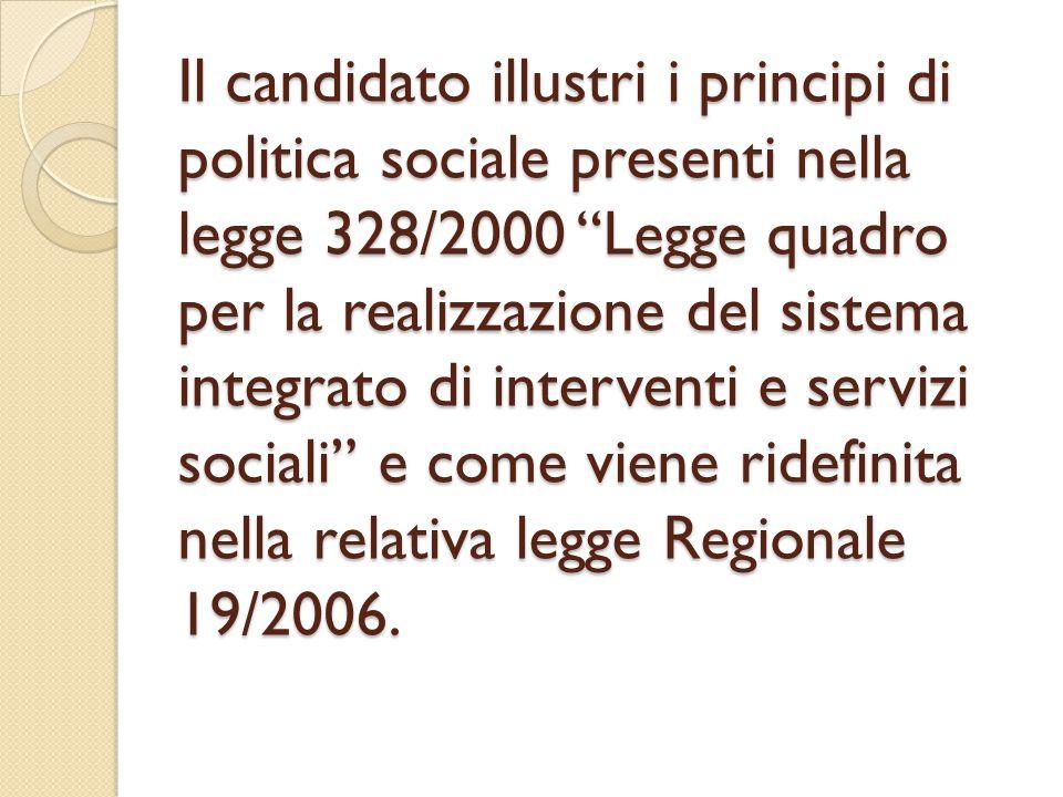 Il candidato illustri i principi di politica sociale presenti nella legge 328/2000 Legge quadro per la realizzazione del sistema integrato di interventi e servizi sociali e come viene ridefinita nella relativa legge Regionale 19/2006.