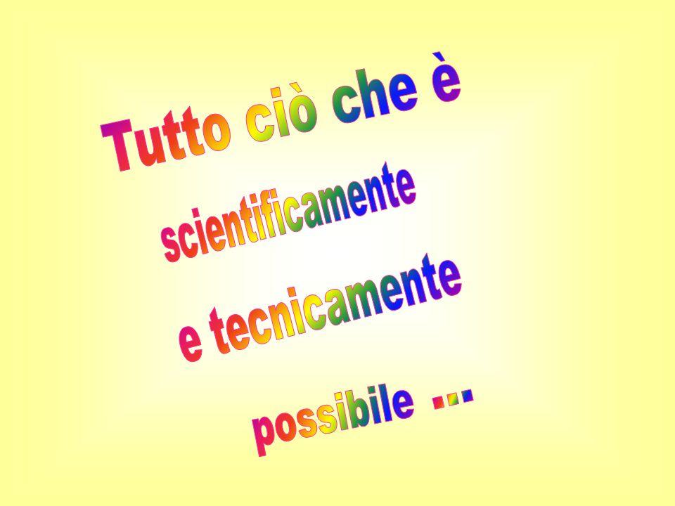 Tutto ciò che è scientificamente e tecnicamente possibile ...