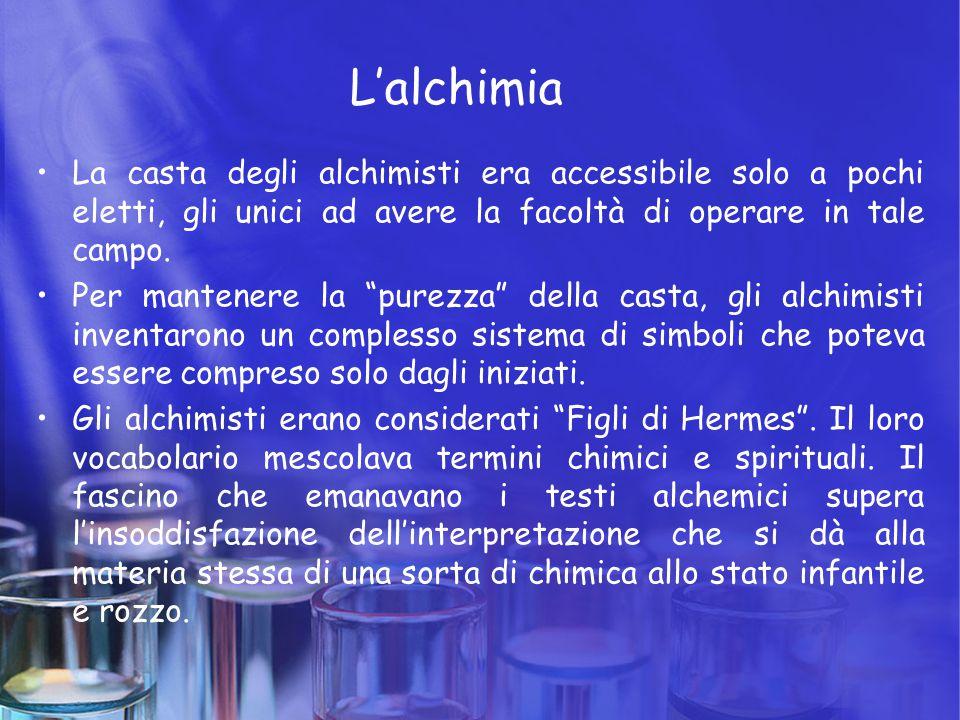 L'alchimia La casta degli alchimisti era accessibile solo a pochi eletti, gli unici ad avere la facoltà di operare in tale campo.