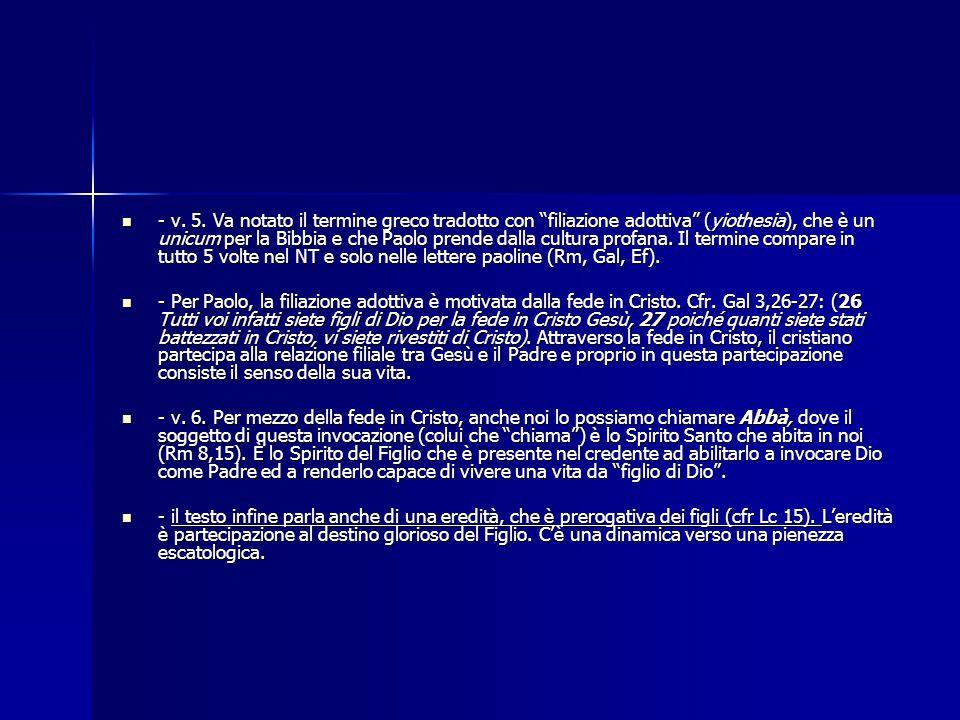 - v. 5. Va notato il termine greco tradotto con filiazione adottiva (yiothesia), che è un unicum per la Bibbia e che Paolo prende dalla cultura profana. Il termine compare in tutto 5 volte nel NT e solo nelle lettere paoline (Rm, Gal, Ef).