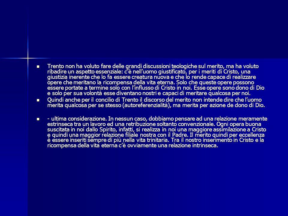 Trento non ha voluto fare delle grandi discussioni teologiche sul merito, ma ha voluto ribadire un aspetto essenziale: c'è nell'uomo giustificato, per i meriti di Cristo, una giustizia inerente che lo fa essere creatura nuova e che lo rende capace di realizzare opere che meritano la ricompensa della vita eterna. Solo che queste opere possono essere portate a termine solo con l'influsso di Cristo in noi. Esse opere sono dono di Dio e solo per sua volontà esse diventano nostri e capaci di meritare qualcosa per noi.