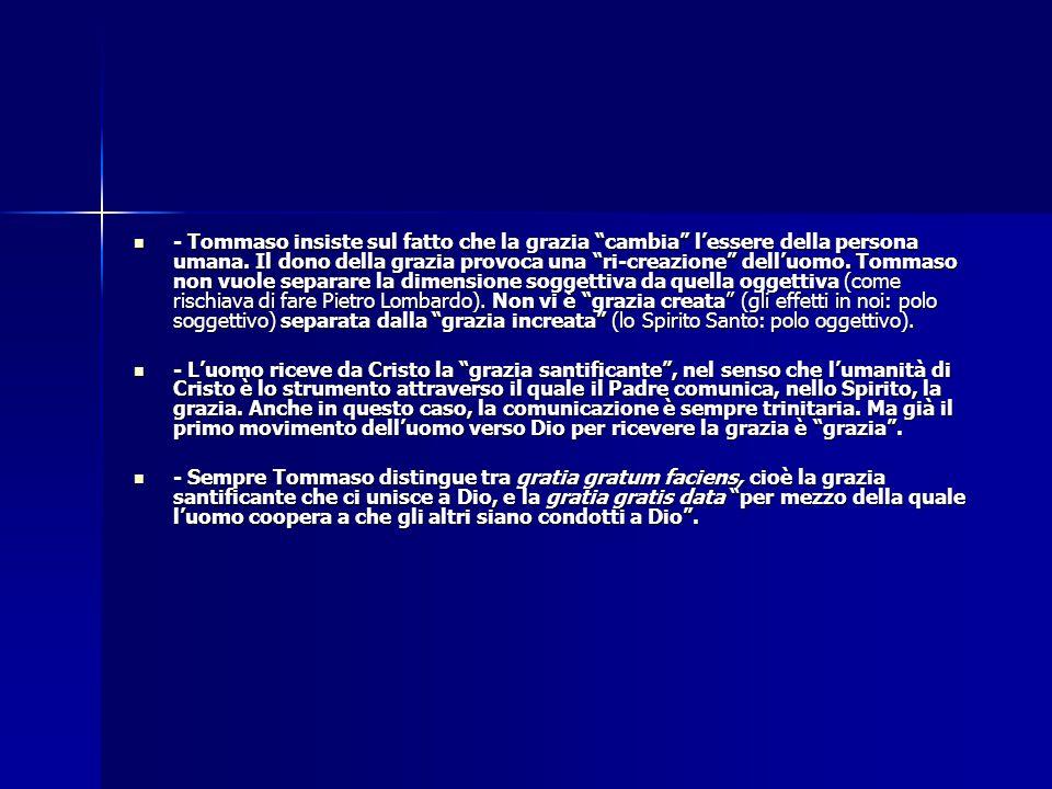 - Tommaso insiste sul fatto che la grazia cambia l'essere della persona umana. Il dono della grazia provoca una ri-creazione dell'uomo. Tommaso non vuole separare la dimensione soggettiva da quella oggettiva (come rischiava di fare Pietro Lombardo). Non vi è grazia creata (gli effetti in noi: polo soggettivo) separata dalla grazia increata (lo Spirito Santo: polo oggettivo).