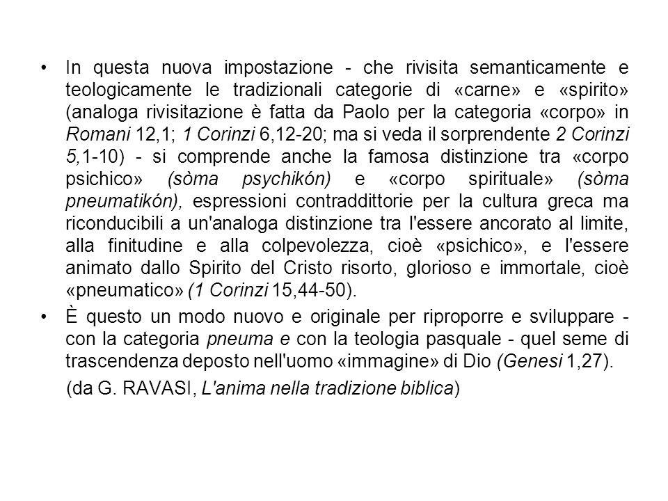 In questa nuova impostazione - che rivisita semanticamente e teologicamente le tradizionali categorie di «carne» e «spirito» (analoga rivisitazione è fatta da Paolo per la categoria «corpo» in Romani 12,1; 1 Corinzi 6,12-20; ma si veda il sorprendente 2 Corinzi 5,1-10) - si comprende anche la famosa distinzione tra «corpo psichico» (sòma psychikón) e «corpo spirituale» (sòma pneumatikón), espressioni contraddittorie per la cultura greca ma riconducibili a un analoga distinzione tra l essere ancorato al limite, alla finitudine e alla colpevolezza, cioè «psichico», e l essere animato dallo Spirito del Cristo risorto, glorioso e immortale, cioè «pneumatico» (1 Corinzi 15,44-50).