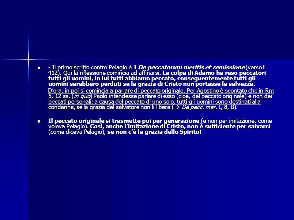 - Il primo scritto contro Pelagio è il De peccatorum meritis et remissione (verso il 412). Qui la riflessione comincia ad affinarsi. La colpa di Adamo ha reso peccatori tutti gli uomini, in lui tutti abbiamo peccato, conseguentemente tutti gli uomini sarebbero perduti se la grazia di Cristo non portasse la salvezza.