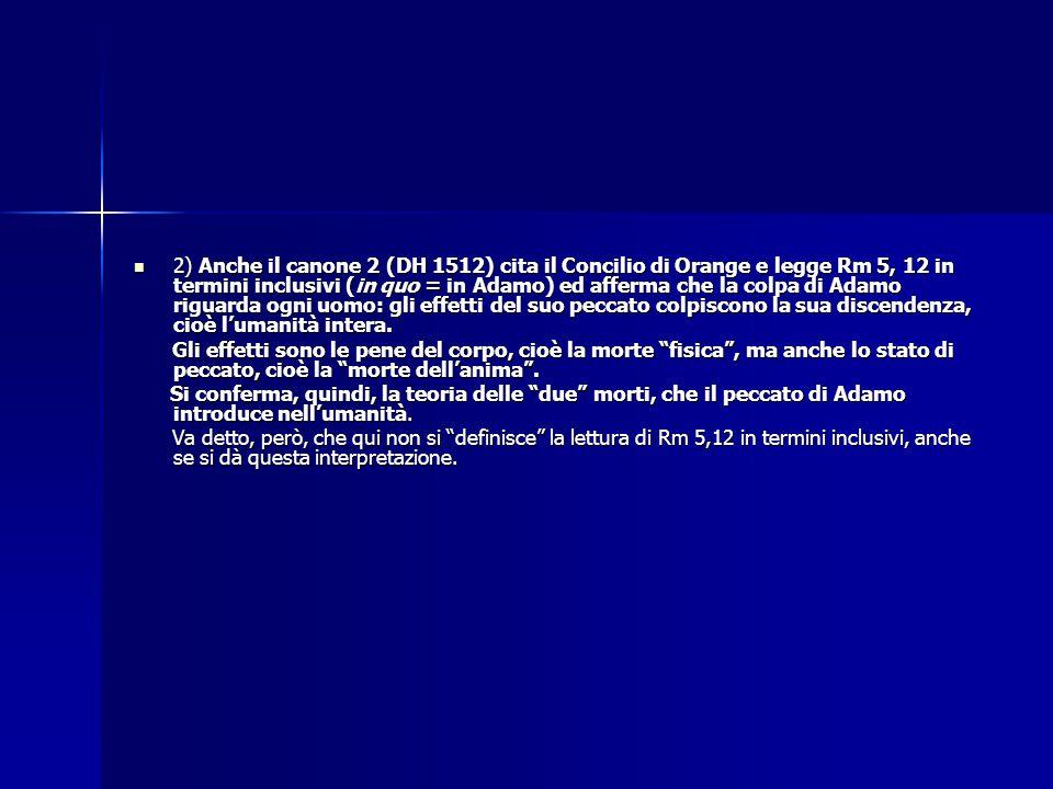 2) Anche il canone 2 (DH 1512) cita il Concilio di Orange e legge Rm 5, 12 in termini inclusivi (in quo = in Adamo) ed afferma che la colpa di Adamo riguarda ogni uomo: gli effetti del suo peccato colpiscono la sua discendenza, cioè l'umanità intera.