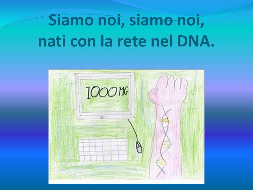 Siamo noi, siamo noi, nati con la rete nel DNA.