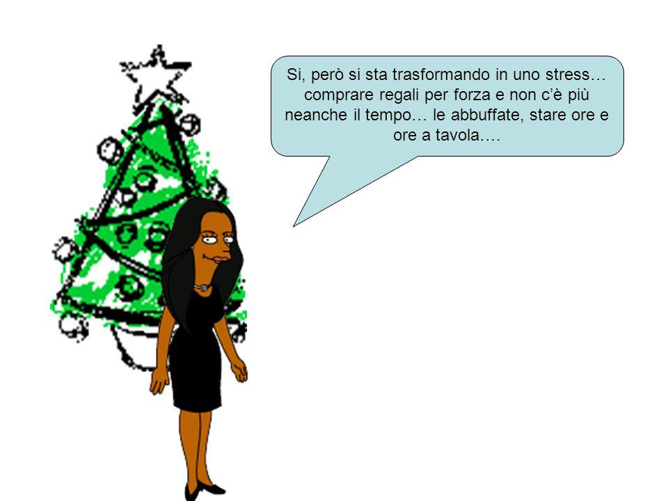 Si, però si sta trasformando in uno stress… comprare regali per forza e non c'è più neanche il tempo… le abbuffate, stare ore e ore a tavola….