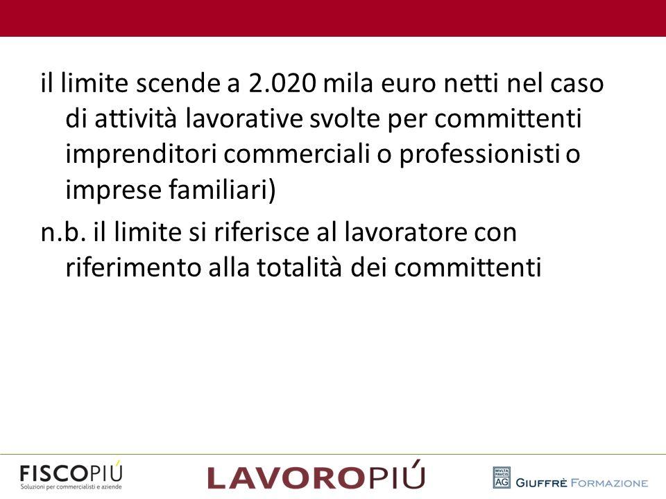 il limite scende a 2.020 mila euro netti nel caso di attività lavorative svolte per committenti imprenditori commerciali o professionisti o imprese familiari) n.b. il limite si riferisce al lavoratore con riferimento alla totalità dei committenti