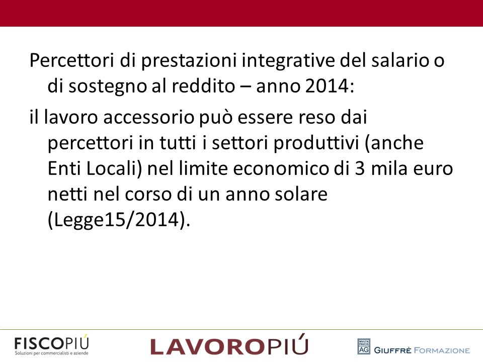 Percettori di prestazioni integrative del salario o di sostegno al reddito – anno 2014: il lavoro accessorio può essere reso dai percettori in tutti i settori produttivi (anche Enti Locali) nel limite economico di 3 mila euro netti nel corso di un anno solare (Legge15/2014).