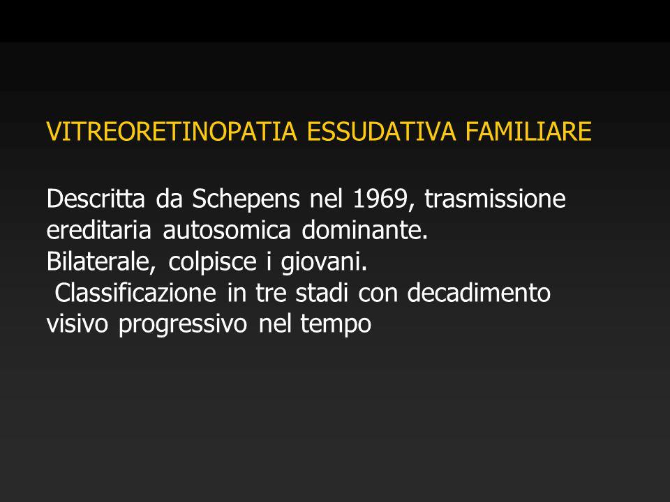 VITREORETINOPATIA ESSUDATIVA FAMILIARE Descritta da Schepens nel 1969, trasmissione ereditaria autosomica dominante.