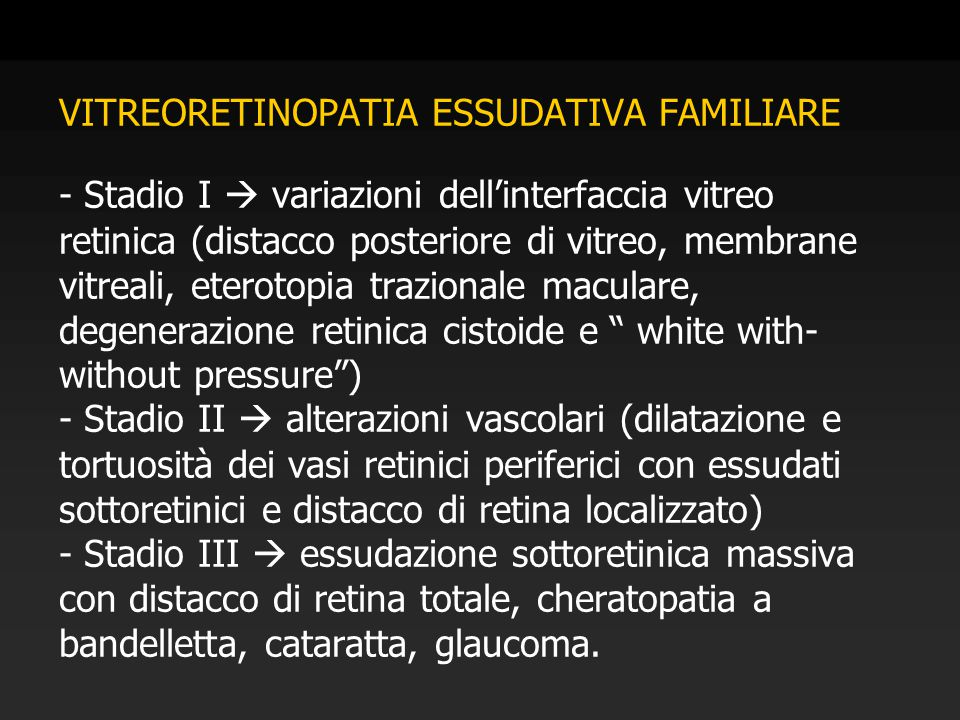 VITREORETINOPATIA ESSUDATIVA FAMILIARE - Stadio I  variazioni dell'interfaccia vitreo retinica (distacco posteriore di vitreo, membrane vitreali, eterotopia trazionale maculare, degenerazione retinica cistoide e white with- without pressure ) - Stadio II  alterazioni vascolari (dilatazione e tortuosità dei vasi retinici periferici con essudati sottoretinici e distacco di retina localizzato) - Stadio III  essudazione sottoretinica massiva con distacco di retina totale, cheratopatia a bandelletta, cataratta, glaucoma.